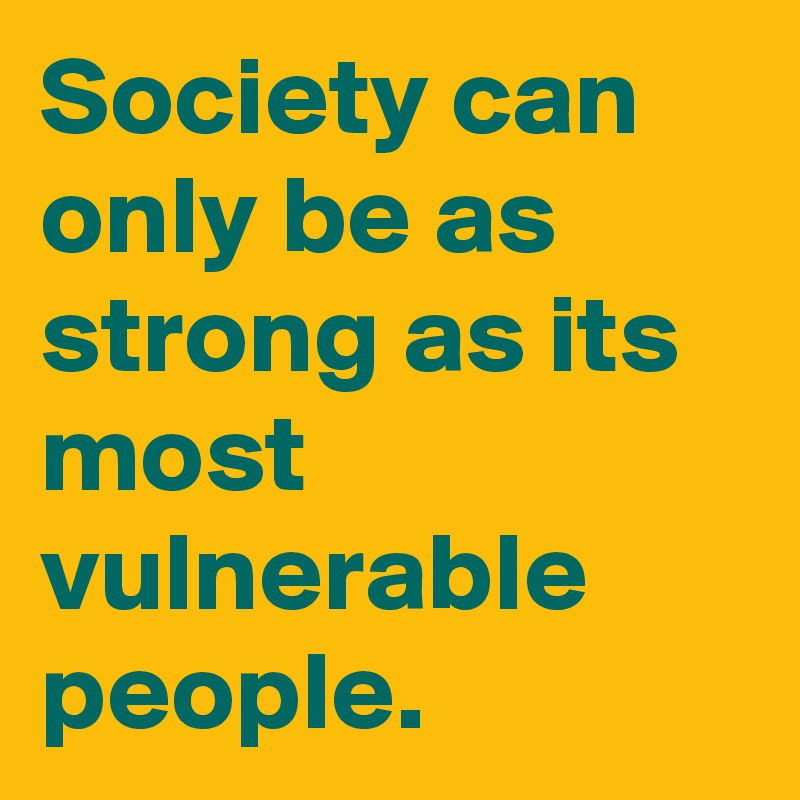 Society can only be as strong as its most vulnerable people.