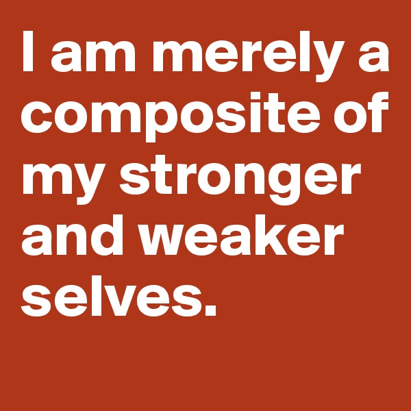 I am merely a composite of my stronger and weaker selves.