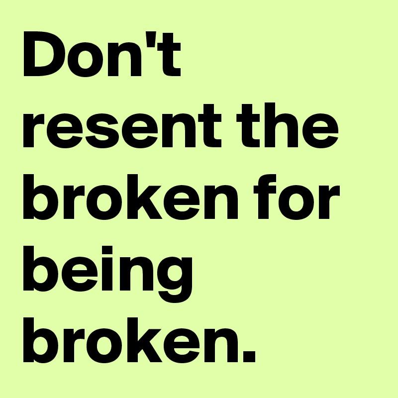 Don't resent the broken for being broken.