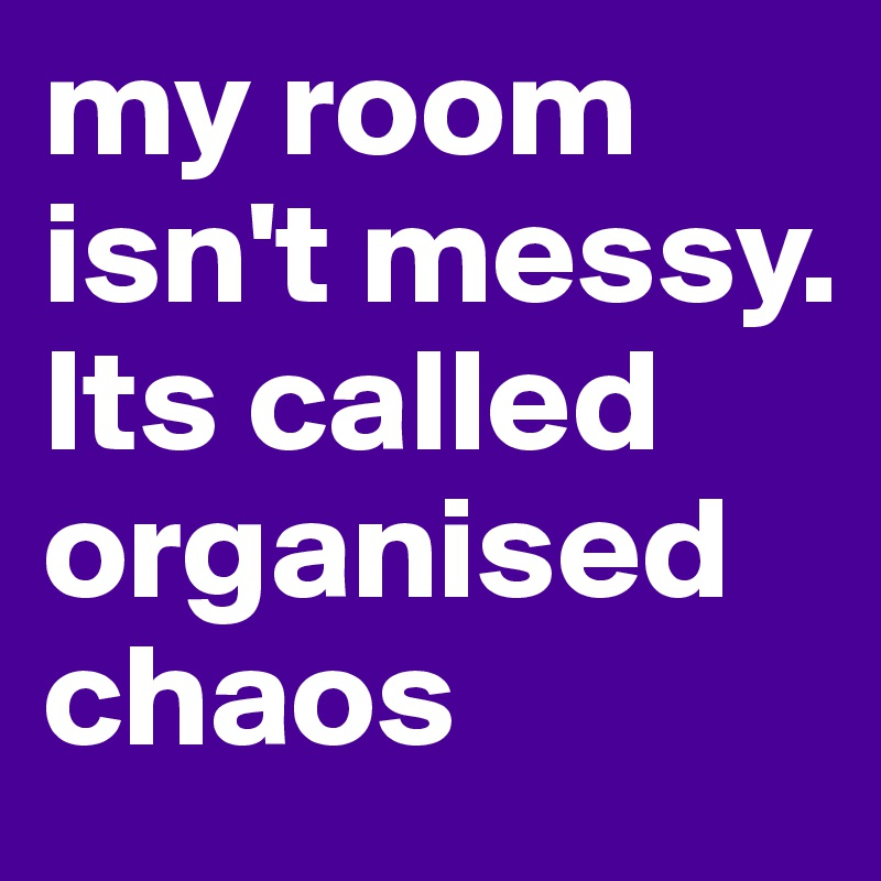 my room isn't messy. Its called organised chaos