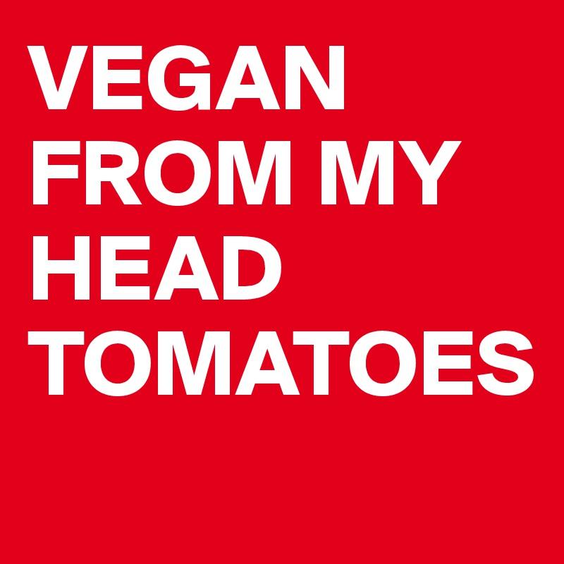 VEGAN FROM MY HEAD  TOMATOES