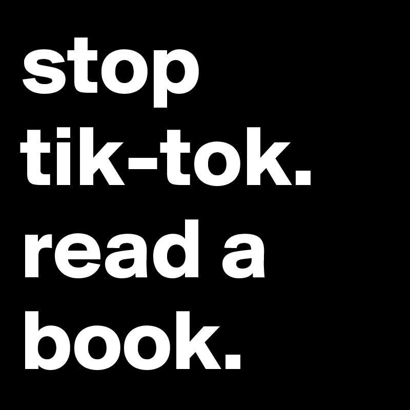stop tik-tok. read a book.