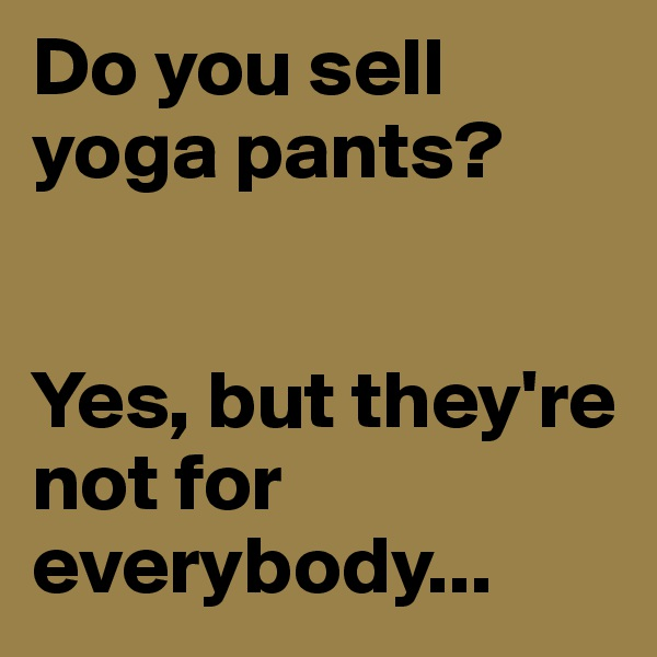 Do you sell yoga pants?    Yes, but they're not for everybody...