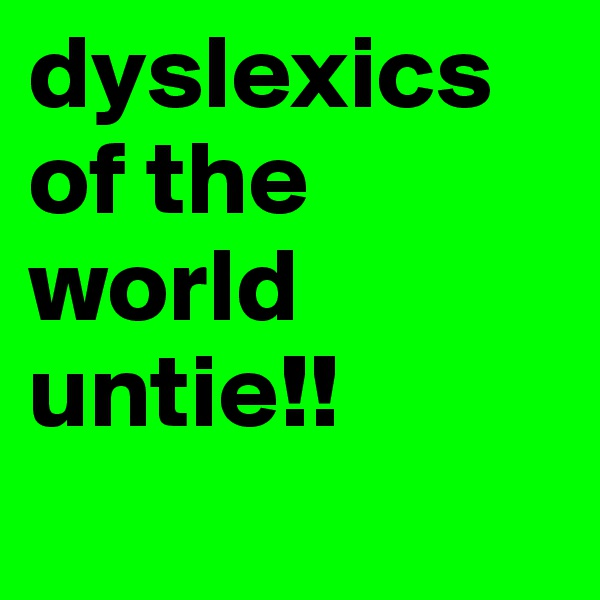dyslexics of the world untie!!