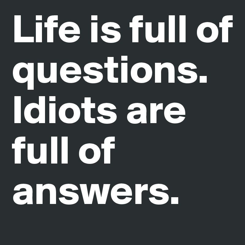 Life is full of questions. Idiots are full of answers.