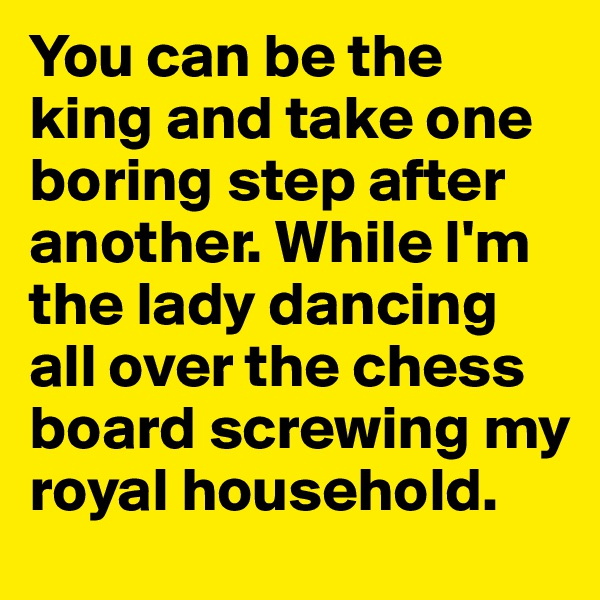 You can be the king and take one boring step after another. While I'm the lady dancing all over the chess board screwing my royal household.