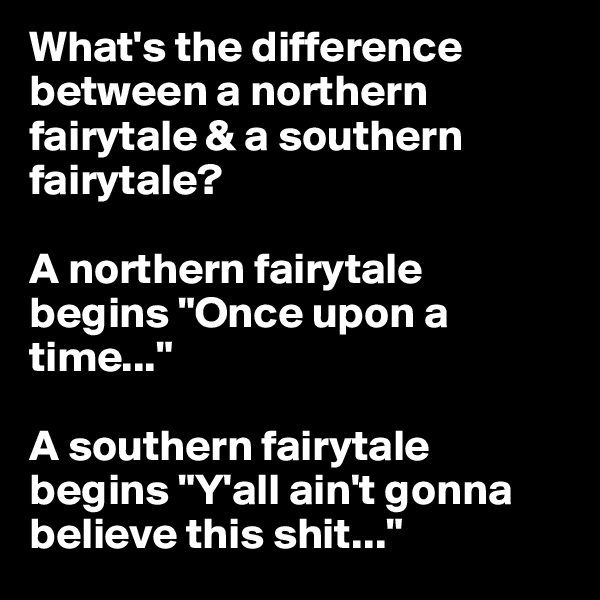 """What's the difference between a northern fairytale & a southern fairytale?   A northern fairytale begins """"Once upon a time...""""   A southern fairytale begins """"Y'all ain't gonna believe this shit..."""""""
