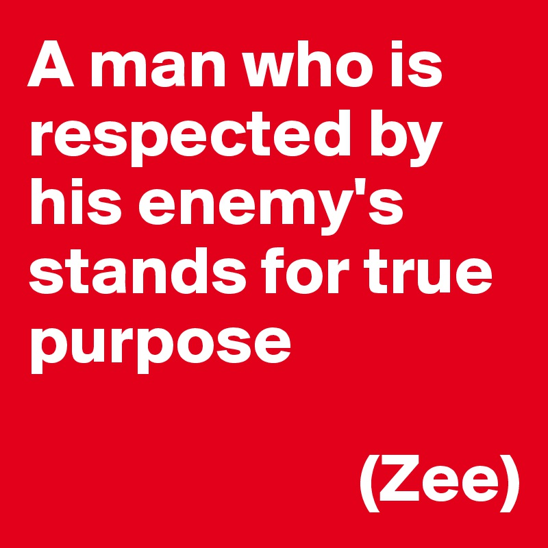 A man who is respected by his enemy's stands for true purpose                           (Zee)