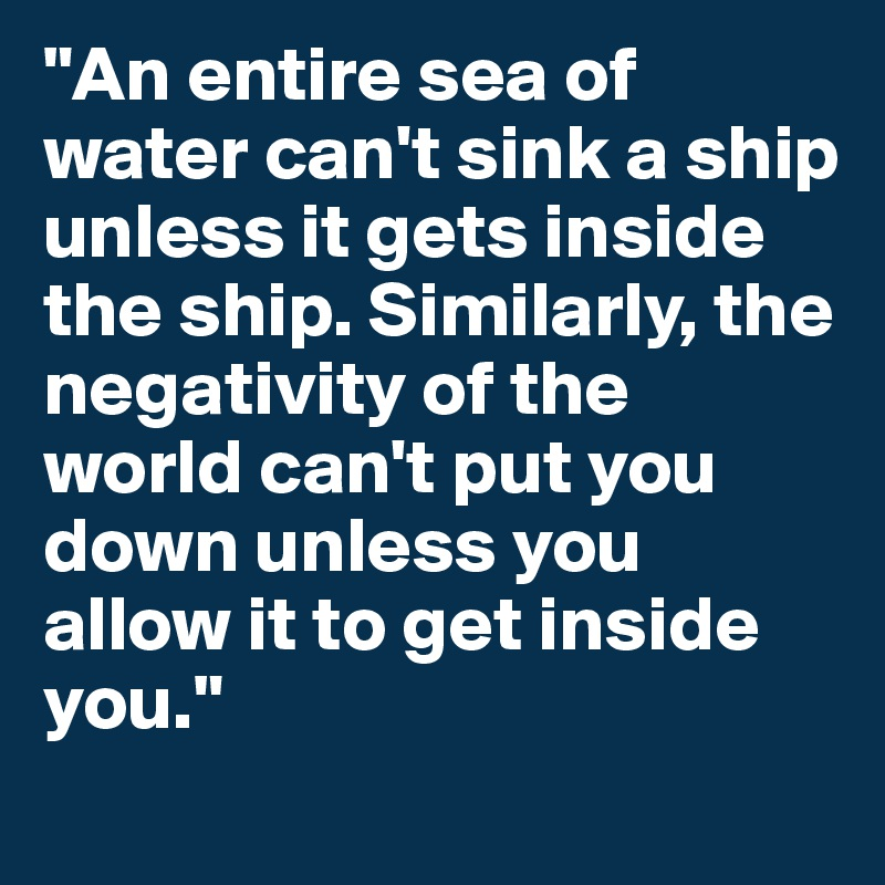 """""""An entire sea of water can't sink a ship unless it gets inside the ship. Similarly, the negativity of the world can't put you down unless you allow it to get inside you."""""""