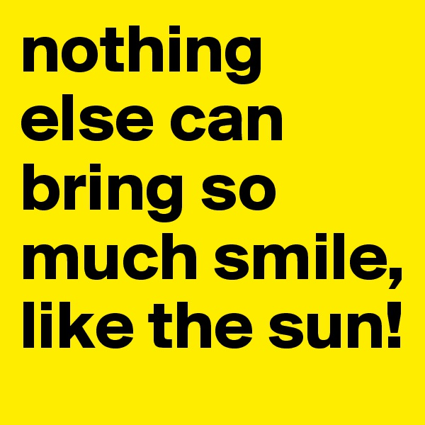 nothing else can bring so much smile, like the sun!