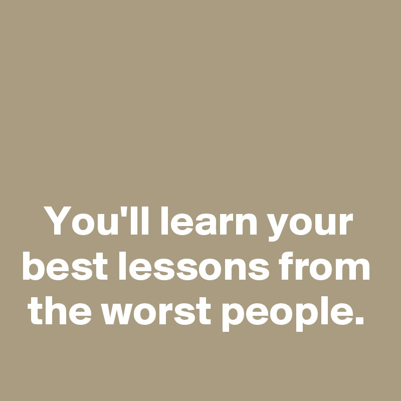 You'll learn your best lessons from the worst people.