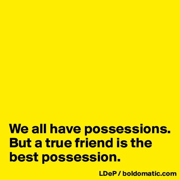 We all have possessions. But a true friend is the best possession.