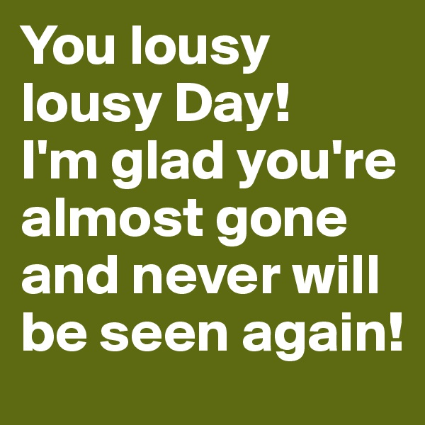 You lousy lousy Day! I'm glad you're almost gone and never will be seen again!