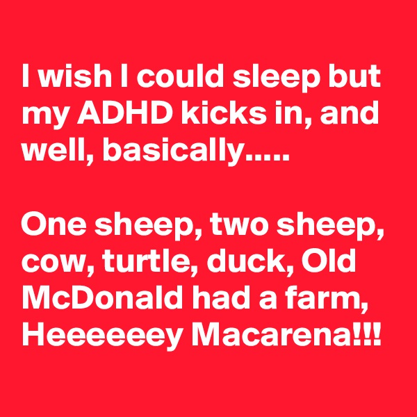 I wish I could sleep but my ADHD kicks in, and well, basically.....  One sheep, two sheep, cow, turtle, duck, Old McDonald had a farm,  Heeeeeey Macarena!!!