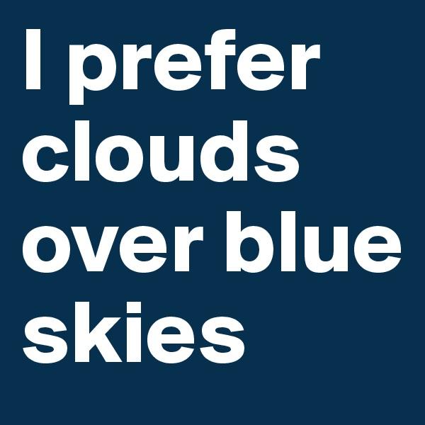 I prefer clouds over blue skies