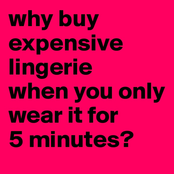 why buy                expensive lingerie  when you only    wear it for  5 minutes?