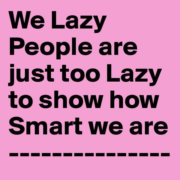 We Lazy People are just too Lazy to show how Smart we are ---------------