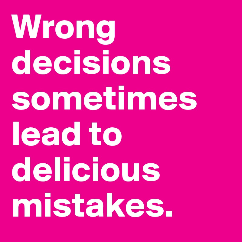 Wrong decisions sometimes lead to delicious mistakes.