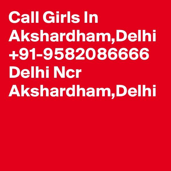 Call Girls In Akshardham,Delhi +91-9582086666 Delhi Ncr Akshardham,Delhi