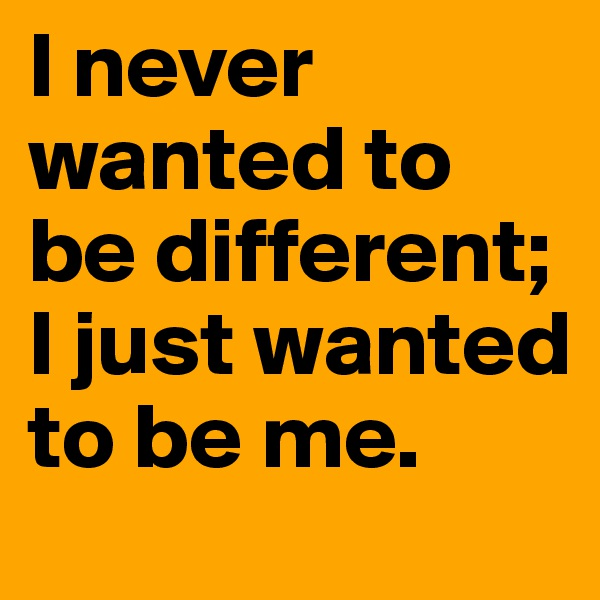 I never wanted to be different;   I just wanted to be me.