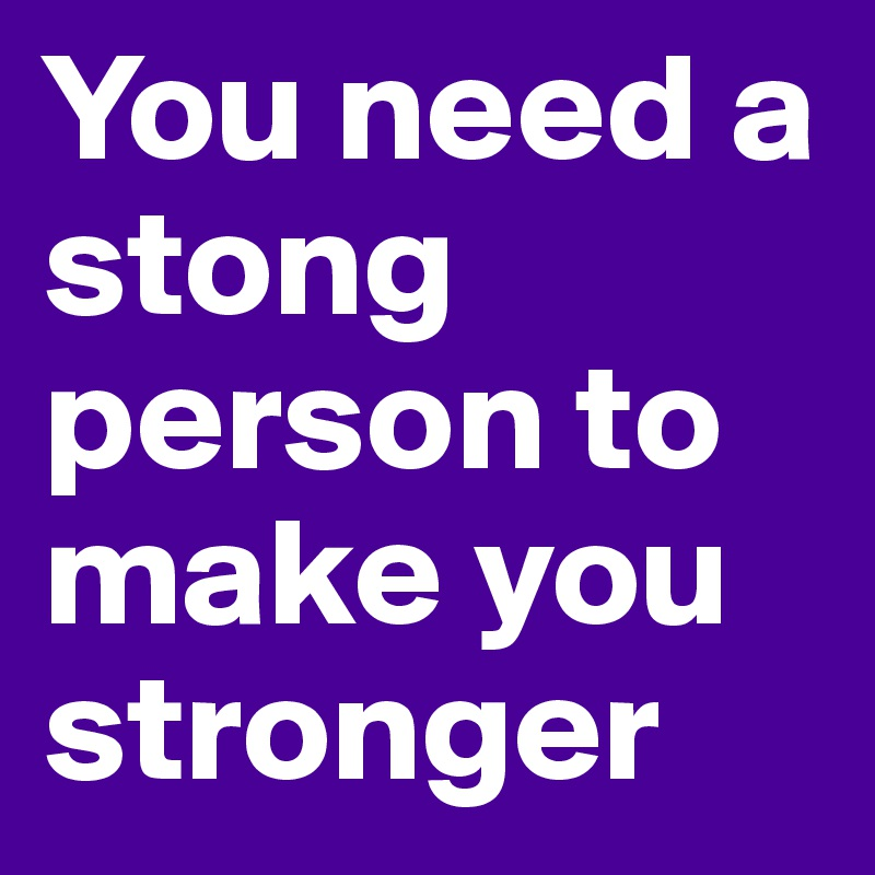 You need a stong person to make you stronger