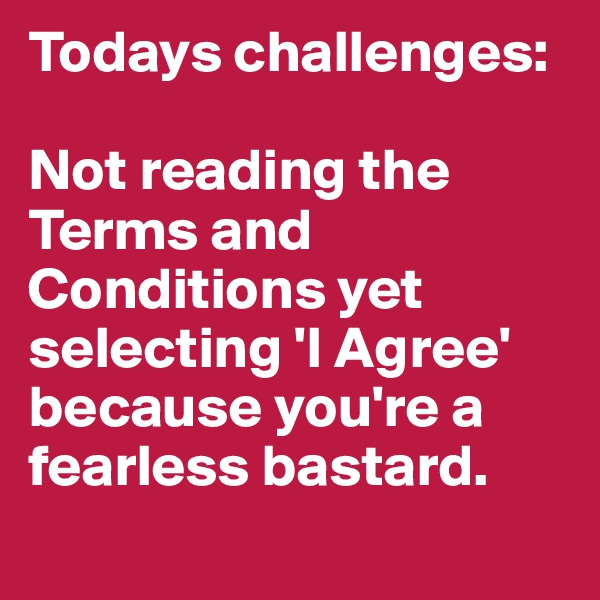 Todays challenges:  Not reading the Terms and Conditions yet selecting 'I Agree' because you're a fearless bastard.