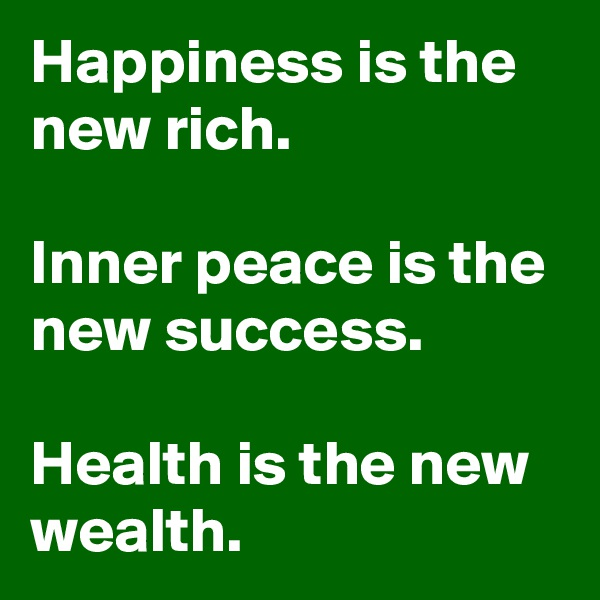 Happiness is the new rich.   Inner peace is the new success.   Health is the new wealth.