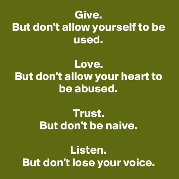 Give. But don't allow yourself to be used.  Love. But don't allow your heart to be abused.  Trust. But don't be naive.  Listen. But don't lose your voice.