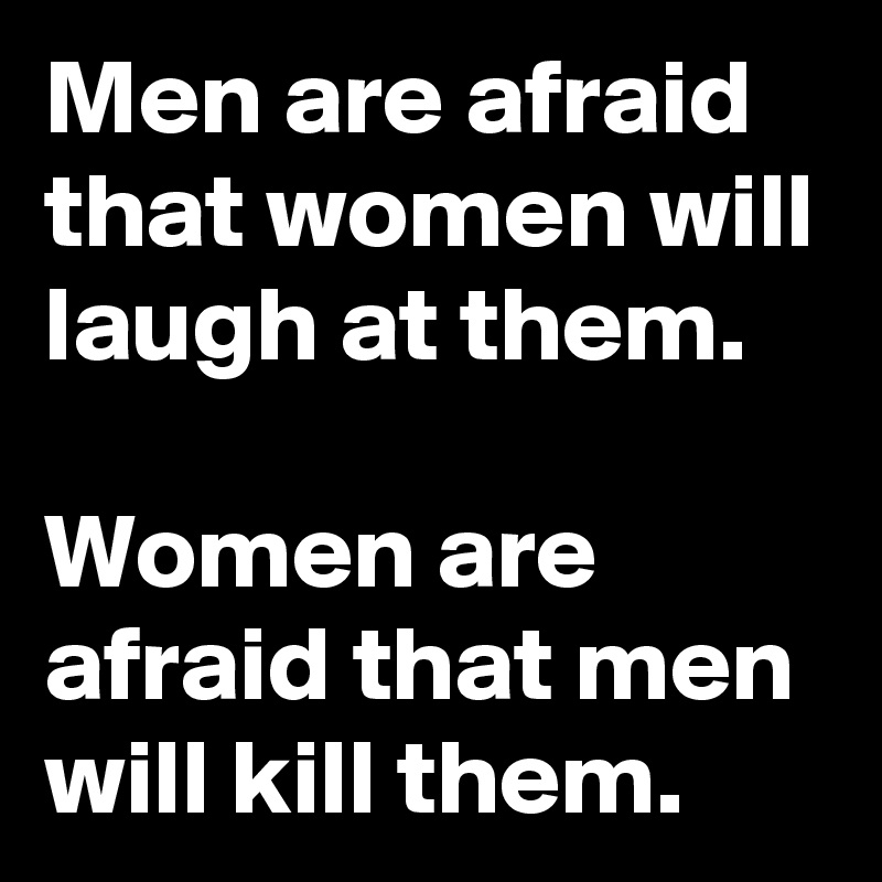 Men are afraid that women will laugh at them.  Women are afraid that men will kill them.
