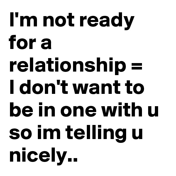 I'm not ready for a relationship =   I don't want to be in one with u so im telling u nicely..