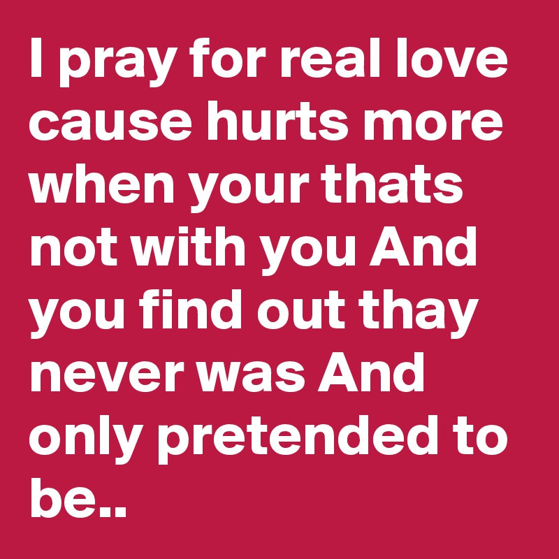 I pray for real love cause hurts more when your thats not with you And you find out thay never was And only pretended to be..