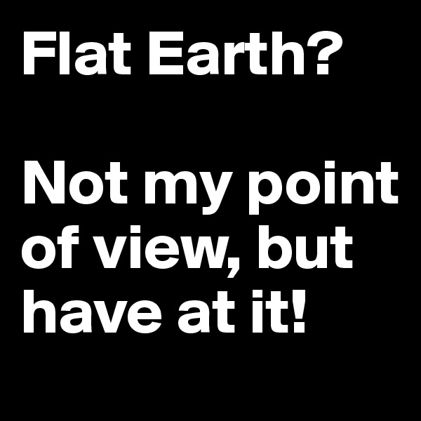 Flat Earth?  Not my point of view, but have at it!