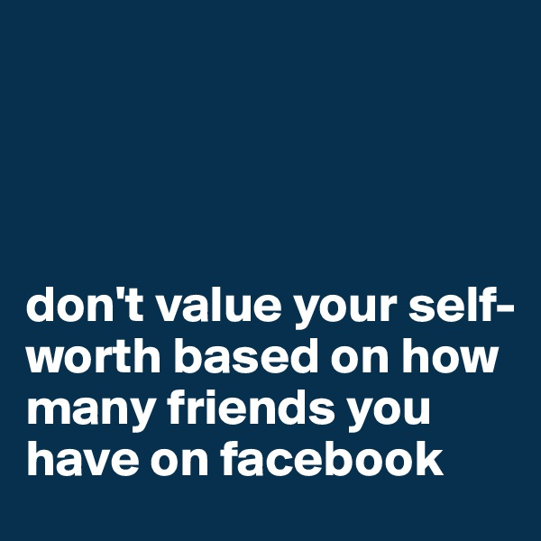 don't value your self-worth based on how many friends you have on facebook