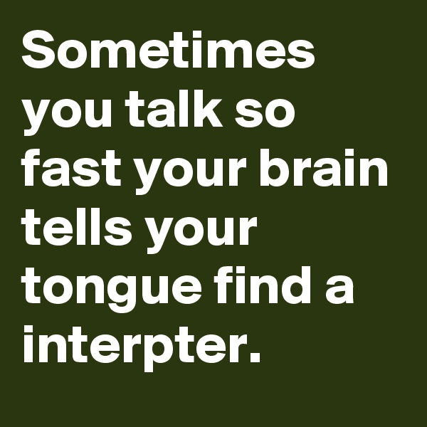 Sometimes you talk so fast your brain tells your tongue find a interpter.