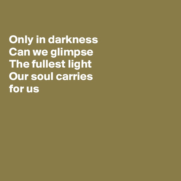 Only in darkness   Can we glimpse The fullest light  Our soul carries for us