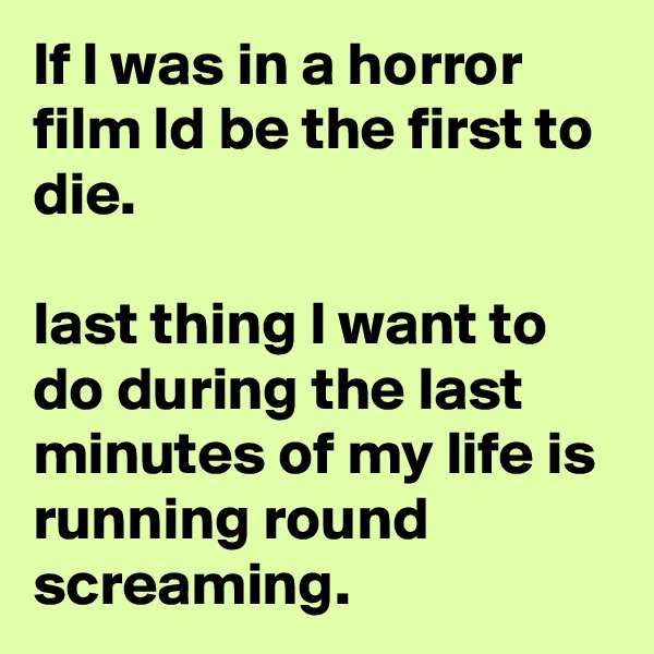 lf l was in a horror film ld be the first to die.   last thing l want to do during the last minutes of my life is running round screaming.