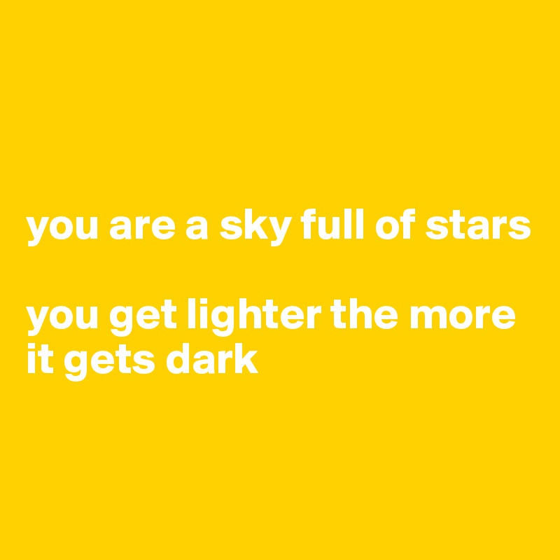 you are a sky full of stars  you get lighter the more it gets dark