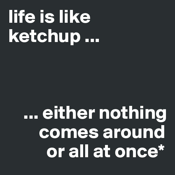 life is like ketchup ...        ... either nothing         comes around           or all at once*