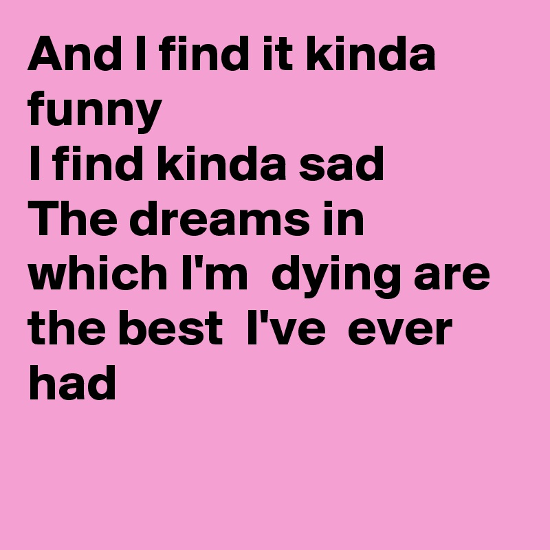 And I find it kinda funny I find kinda sad The dreams in which I'm  dying are the best  I've  ever had