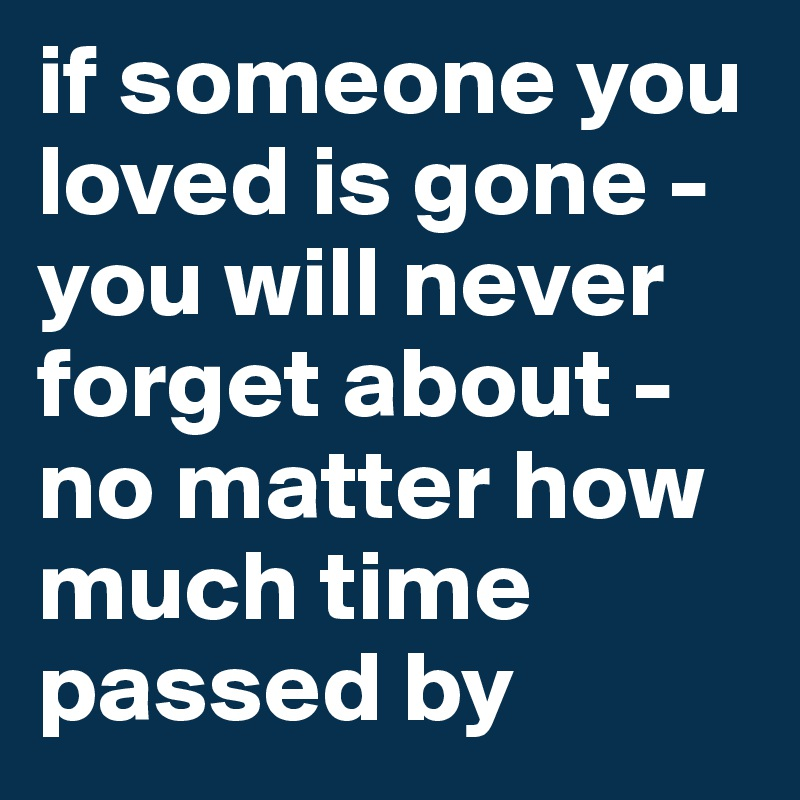 If Someone You Loved Is Gone You Will Never Forget About No