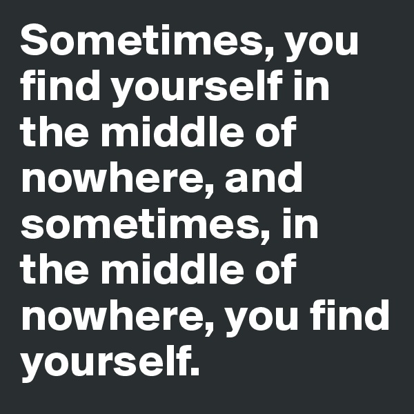 Sometimes, you find yourself in the middle of nowhere, and sometimes, in the middle of nowhere, you find yourself.
