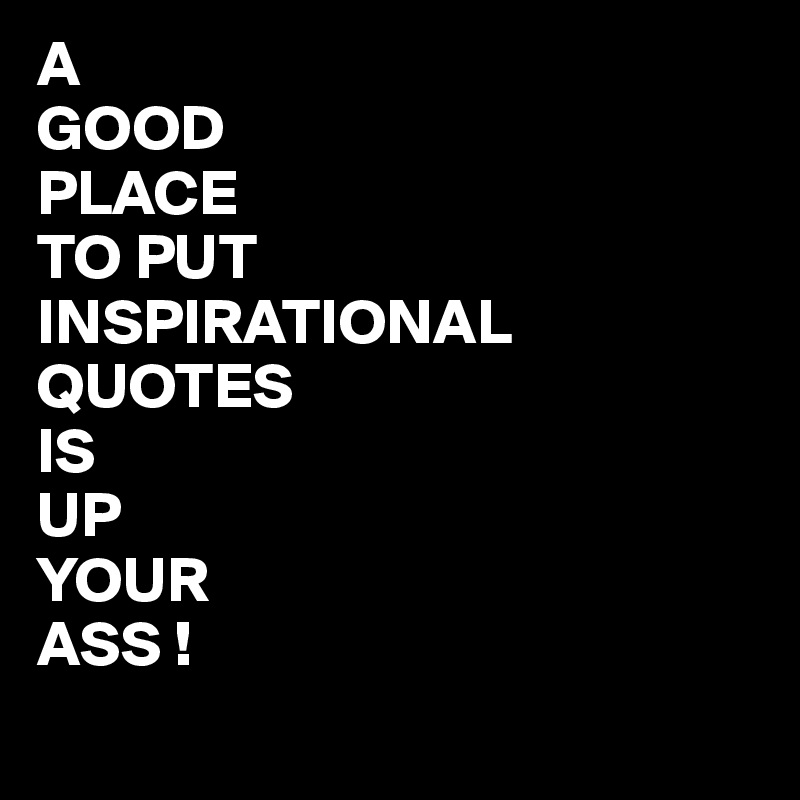 A GOOD PLACE TO PUT INSPIRATIONAL QUOTES IS UP YOUR ASS ...