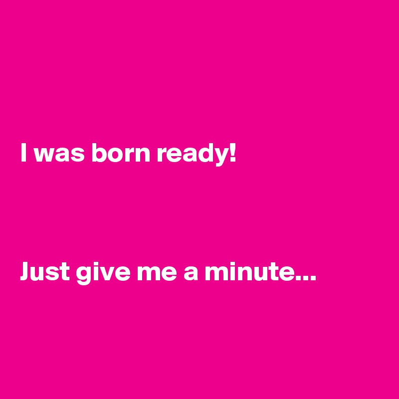 I was born ready!    Just give me a minute...