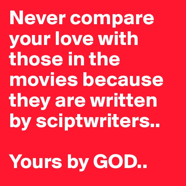 Never compare your love with those in the movies because they are written by sciptwriters..  Yours by GOD..