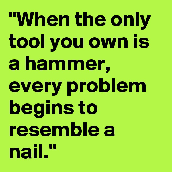 """""""When the only tool you own is a hammer, every problem begins to resemble a nail."""""""