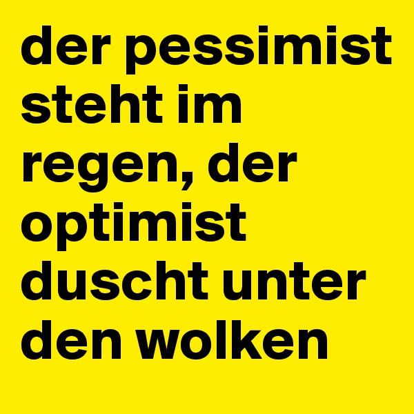der pessimist steht im regen, der optimist duscht unter den wolken