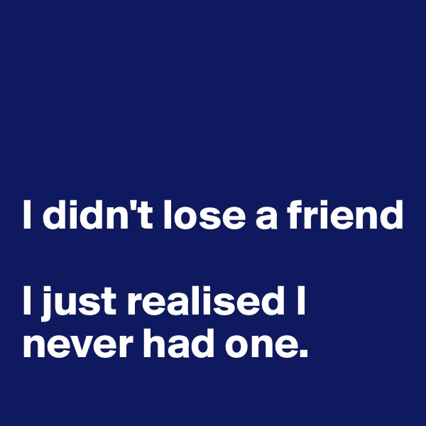 I didn't lose a friend  I just realised I never had one.