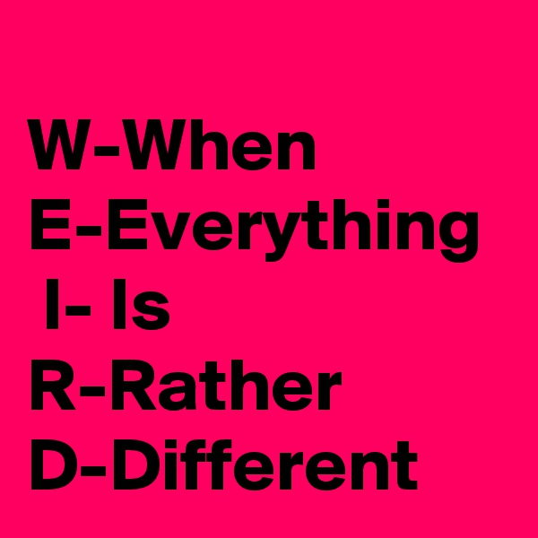 W-When E-Everything  I- Is R-Rather D-Different