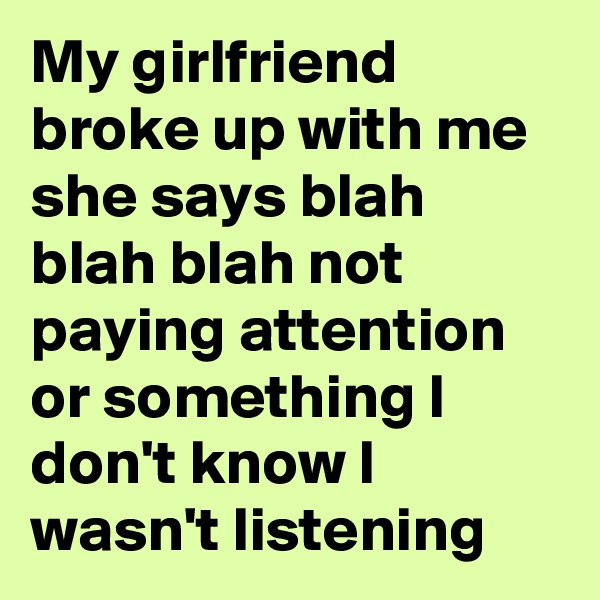 My girlfriend broke up with me she says blah blah blah not paying attention or something I don't know I wasn't listening