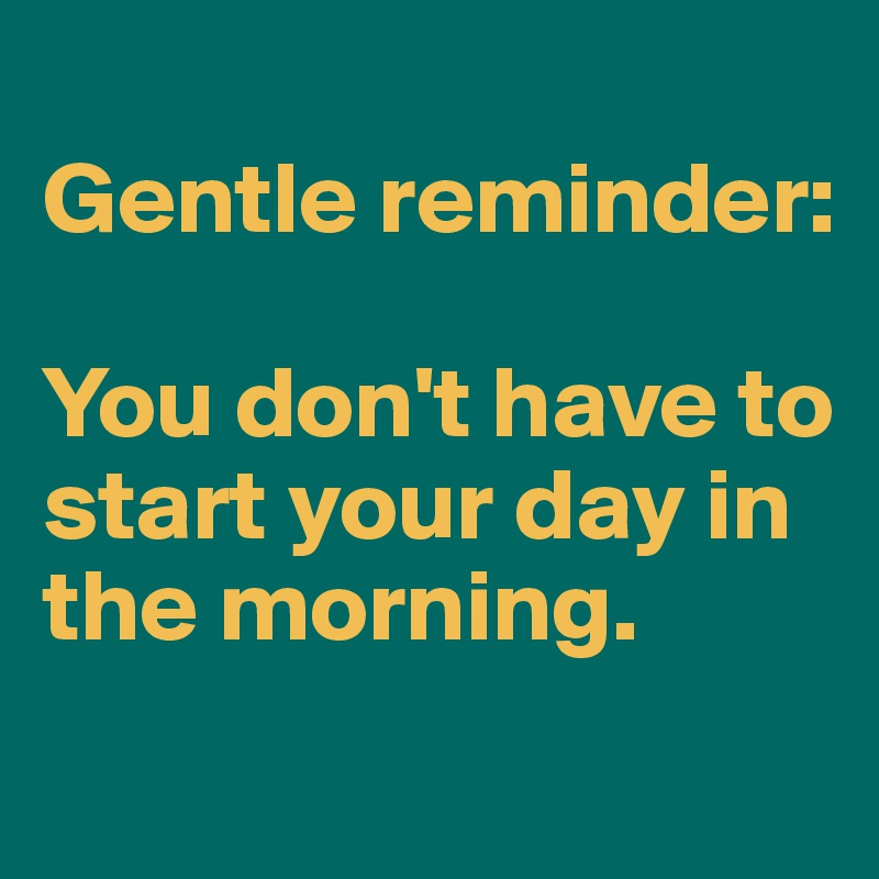 Gentle reminder:  You don't have to start your day in the morning.
